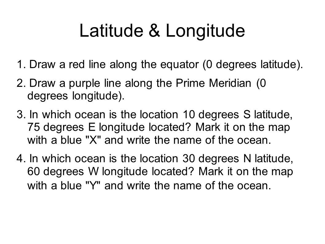 1. Draw a red line along the equator (0 degrees latitude). 2. Draw a purple line along the Prime Meridian (0 degrees longitude). 3. In which ocean is