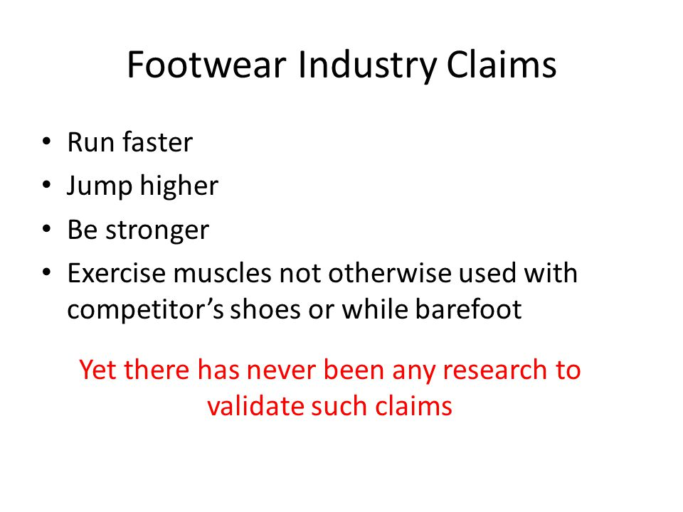 Footwear Industry Claims Run faster Jump higher Be stronger Exercise muscles not otherwise used with competitors shoes or while barefoot Yet there has never been any research to validate such claims