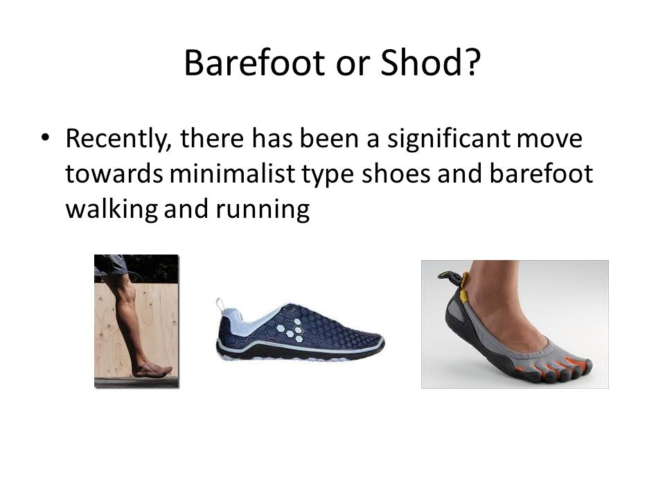 Barefoot or Shod? Recently, there has been a significant move towards minimalist type shoes and barefoot walking and running