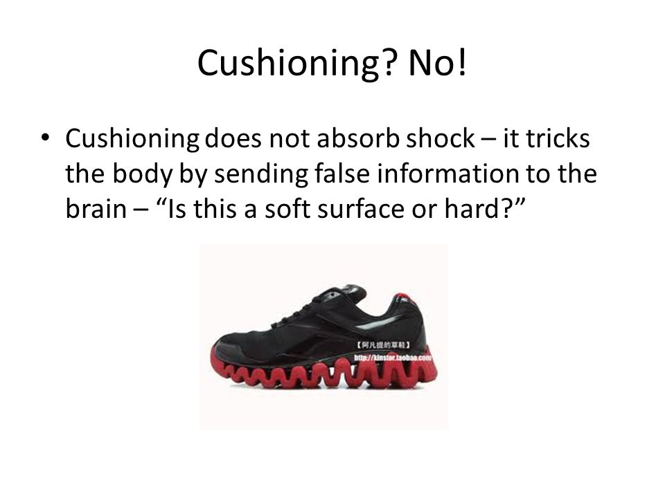 Cushioning? No! Cushioning does not absorb shock – it tricks the body by sending false information to the brain – Is this a soft surface or hard?