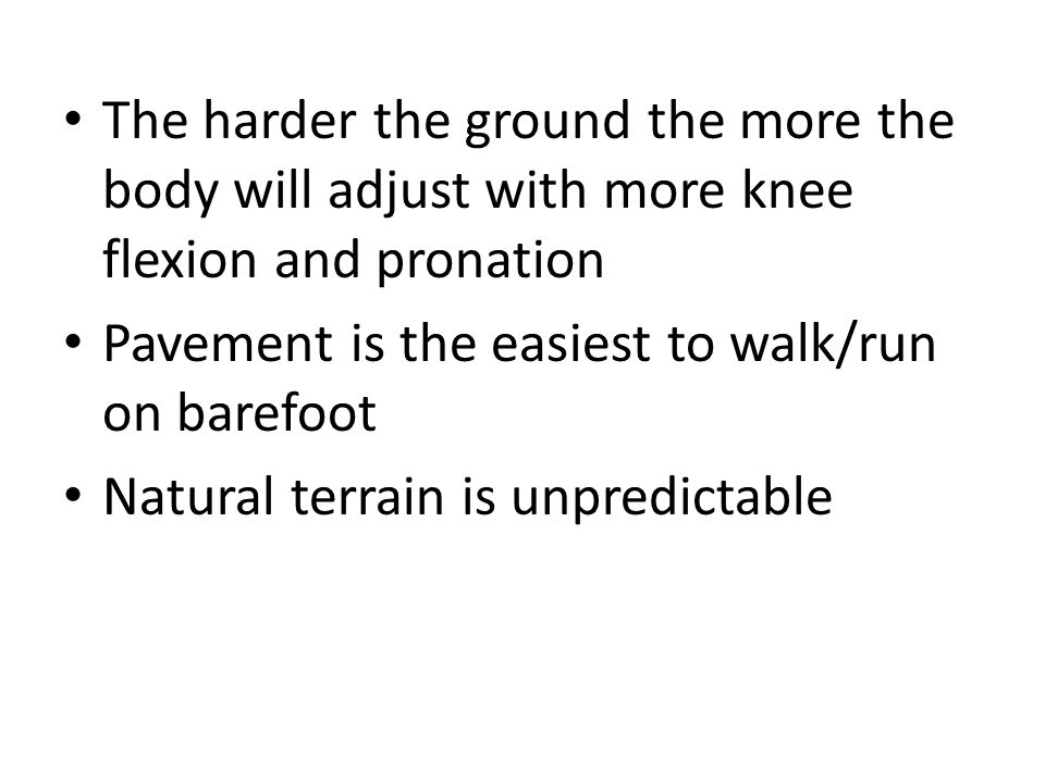 The harder the ground the more the body will adjust with more knee flexion and pronation Pavement is the easiest to walk/run on barefoot Natural terrain is unpredictable