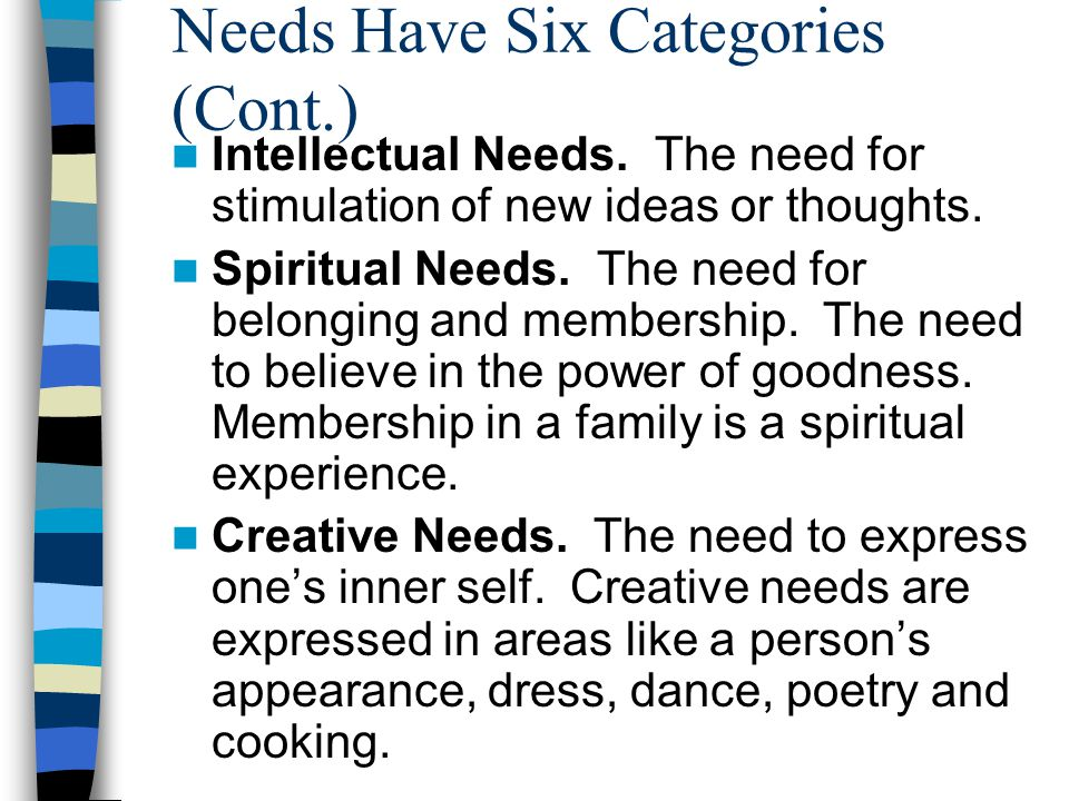 Needs Have Six Categories Physical Needs. The need for food, sleep, exercise, sex, air and water.