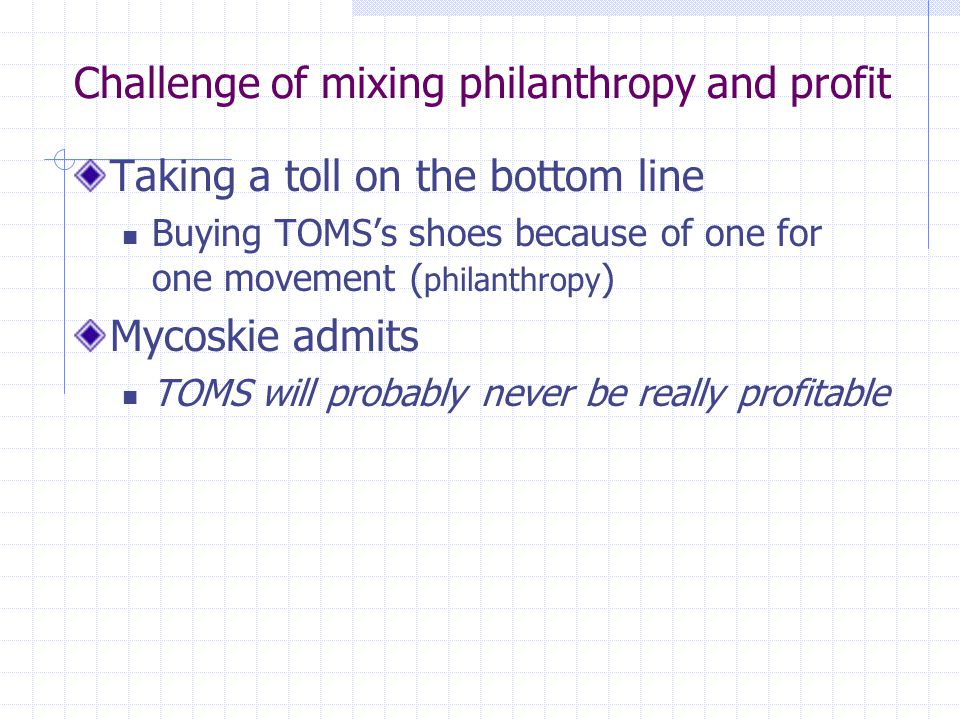 Challenge of mixing philanthropy and profit Taking a toll on the bottom line Buying TOMSs shoes because of one for one movement ( philanthropy ) Mycos