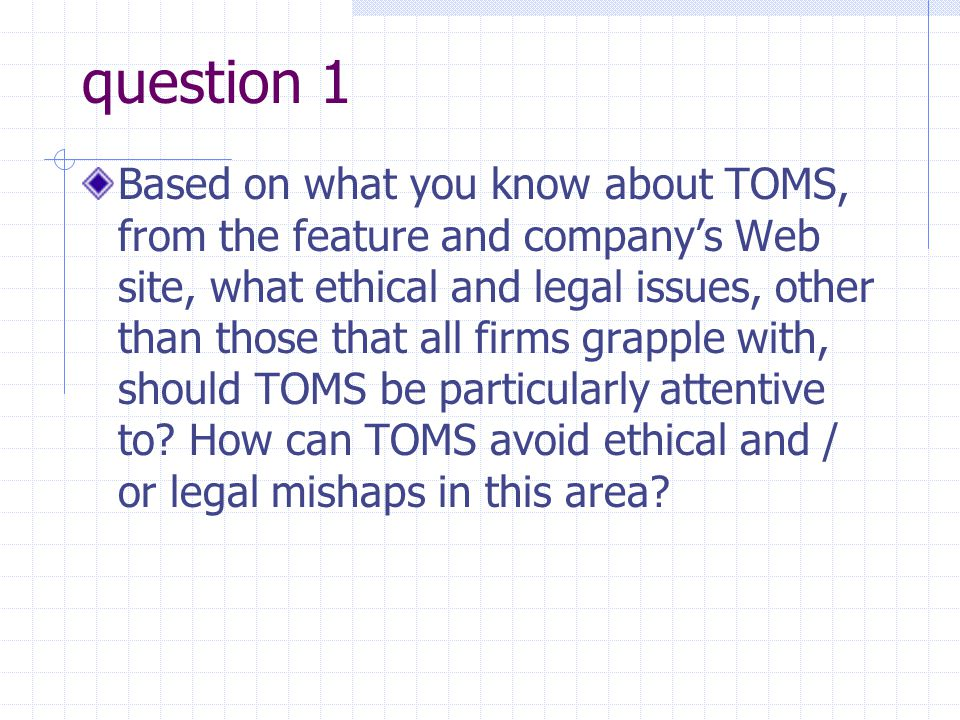question 1 Based on what you know about TOMS, from the feature and companys Web site, what ethical and legal issues, other than those that all firms g