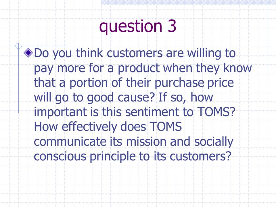 question 3 Do you think customers are willing to pay more for a product when they know that a portion of their purchase price will go to good cause? I