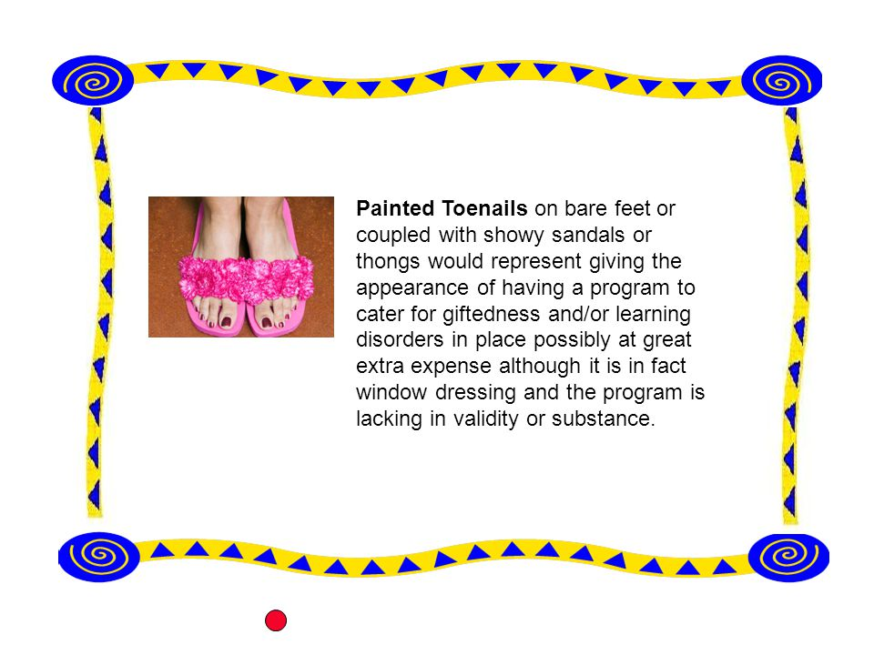 Painted Toenails on bare feet or coupled with showy sandals or thongs would represent giving the appearance of having a program to cater for giftedness and/or learning disorders in place possibly at great extra expense although it is in fact window dressing and the program is lacking in validity or substance.