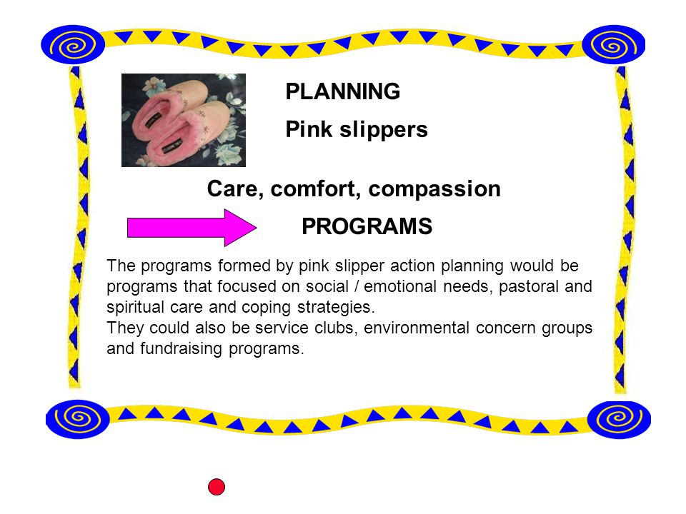 The programs formed by pink slipper action planning would be programs that focused on social / emotional needs, pastoral and spiritual care and coping strategies.