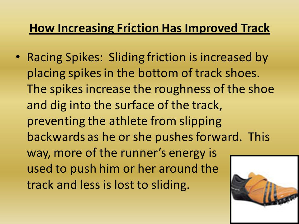 How Increasing Friction Has Improved Track Racing Spikes: Sliding friction is increased by placing spikes in the bottom of track shoes. The spikes inc