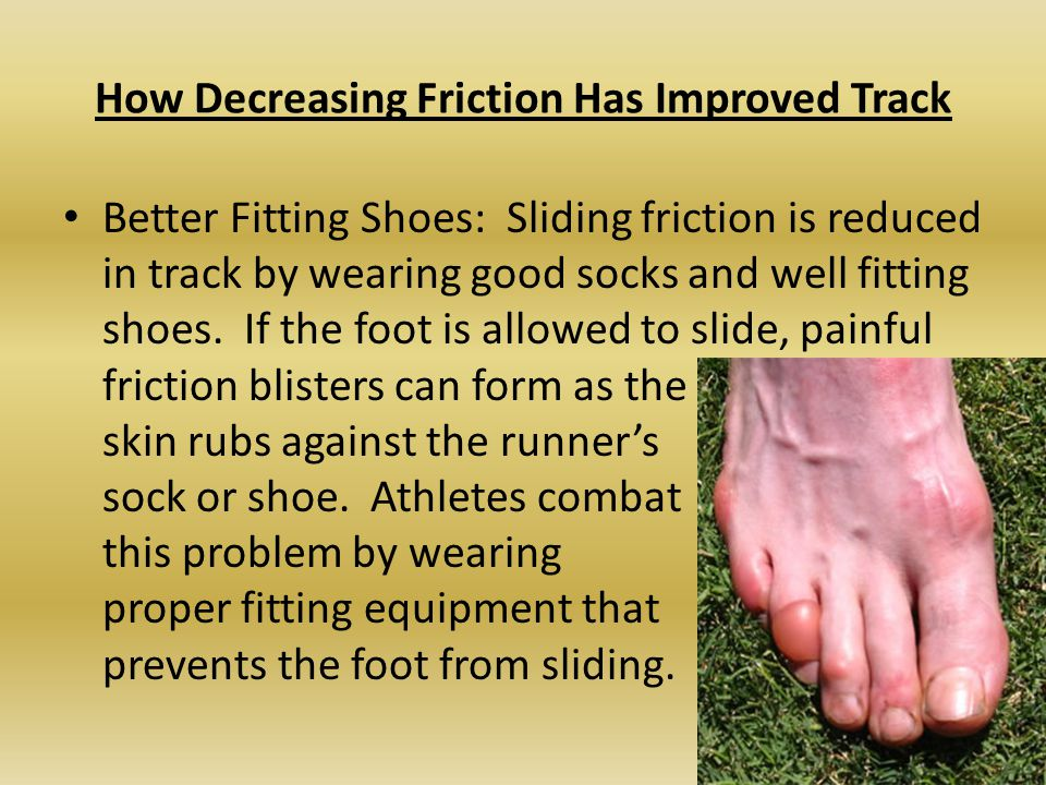 How Decreasing Friction Has Improved Track Better Fitting Shoes: Sliding friction is reduced in track by wearing good socks and well fitting shoes.
