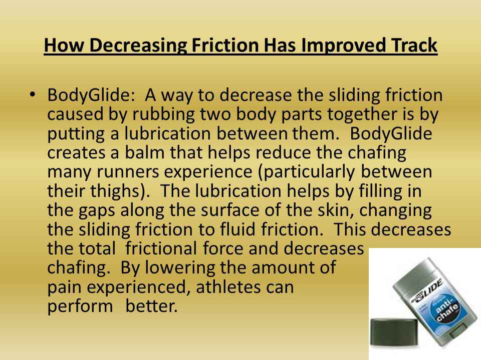 How Decreasing Friction Has Improved Track BodyGlide: A way to decrease the sliding friction caused by rubbing two body parts together is by putting a