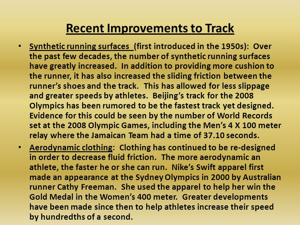 Recent Improvements to Track Synthetic running surfaces (first introduced in the 1950s): Over the past few decades, the number of synthetic running surfaces have greatly increased.