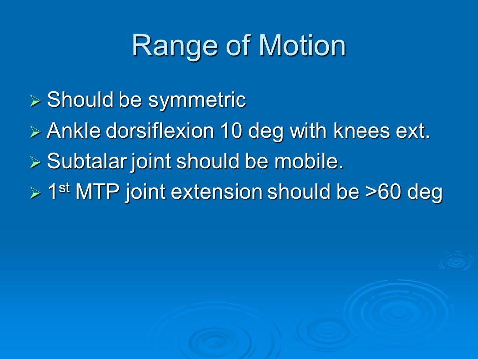 Range of Motion Should be symmetric Should be symmetric Ankle dorsiflexion 10 deg with knees ext. Ankle dorsiflexion 10 deg with knees ext. Subtalar j