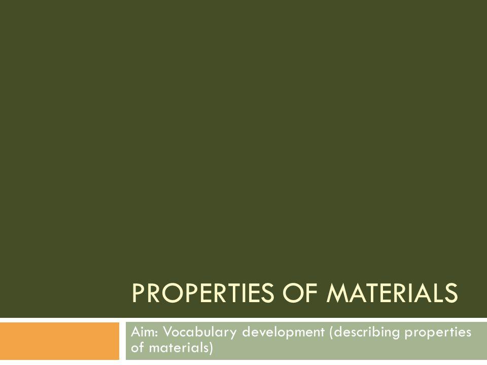 PROPERTIES OF MATERIALS Aim: Vocabulary development (describing properties of materials)