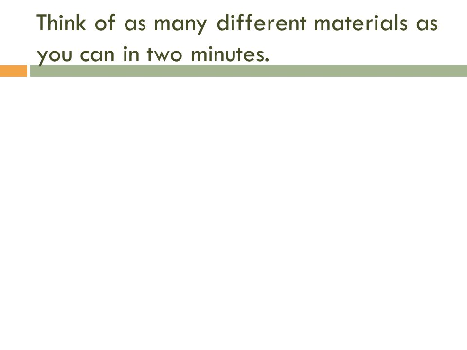 Think of as many different materials as you can in two minutes.