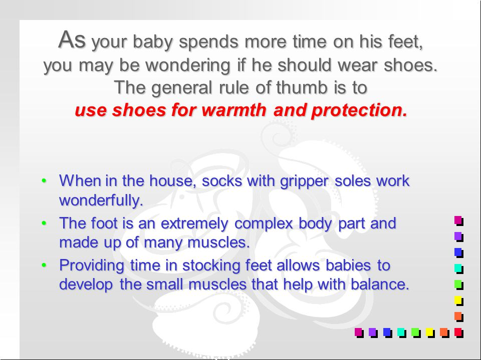 As your baby spends more time on his feet, you may be wondering if he should wear shoes. The general rule of thumb is to use shoes for warmth and prot