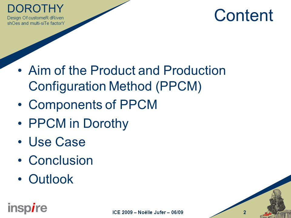 DOROTHY Design Of customeR dRiven shOes and multi-siTe factorY 2ICE 2009 – Noëlle Jufer – 06/09 Content Aim of the Product and Production Configuration Method (PPCM) Components of PPCM PPCM in Dorothy Use Case Conclusion Outlook