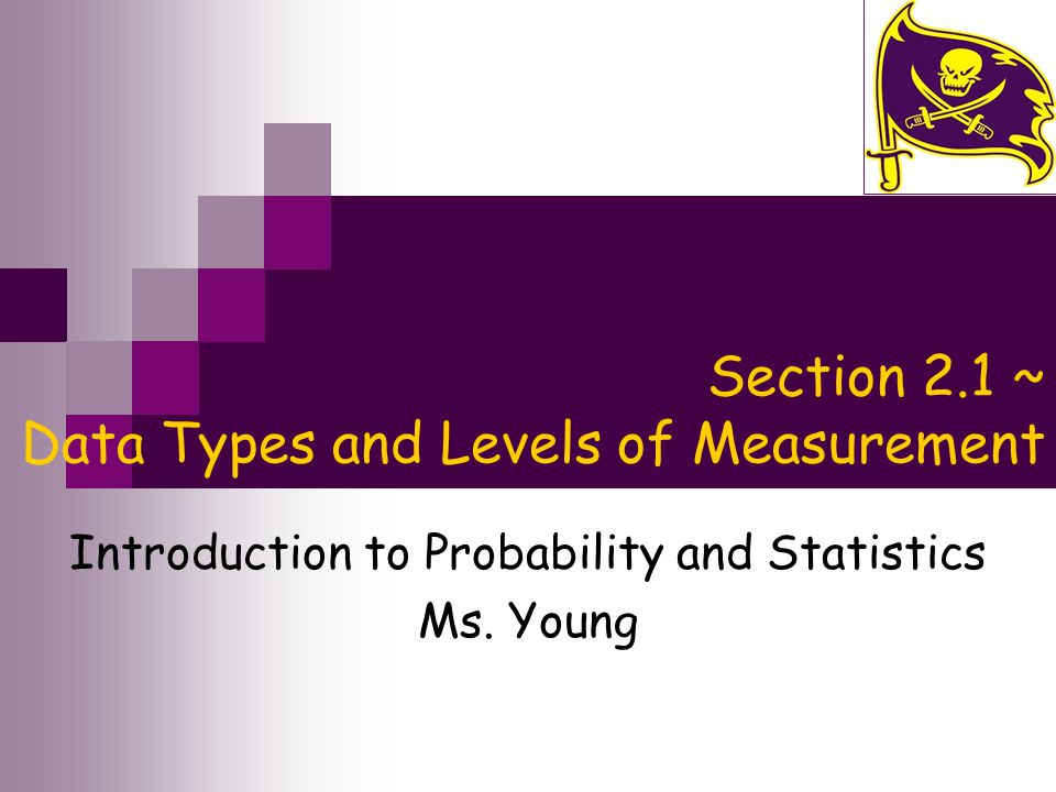 Section 2.1 ~ Data Types and Levels of Measurement Introduction to Probability and Statistics Ms.