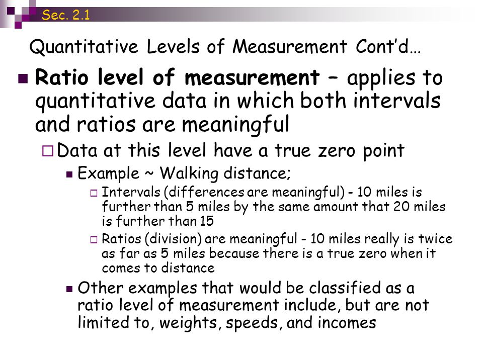 Quantitative Levels of Measurement Contd… Ratio level of measurement – applies to quantitative data in which both intervals and ratios are meaningful Data at this level have a true zero point Example ~ Walking distance; Intervals (differences are meaningful) - 10 miles is further than 5 miles by the same amount that 20 miles is further than 15 Ratios (division) are meaningful - 10 miles really is twice as far as 5 miles because there is a true zero when it comes to distance Other examples that would be classified as a ratio level of measurement include, but are not limited to, weights, speeds, and incomes Sec.
