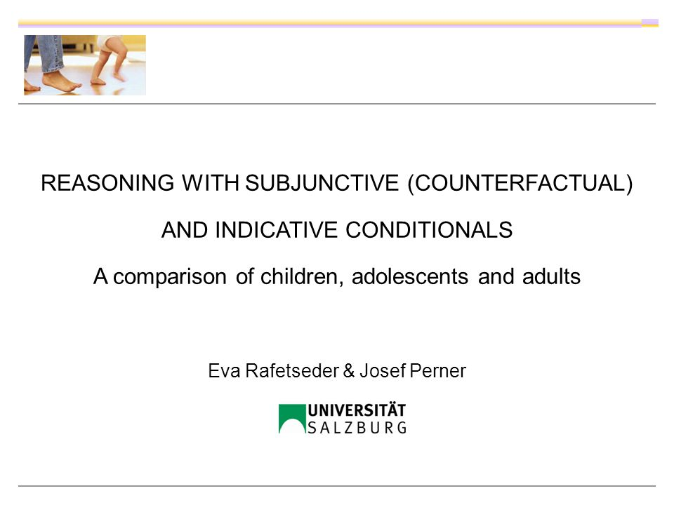 REASONING WITH SUBJUNCTIVE (COUNTERFACTUAL) AND INDICATIVE CONDITIONALS A comparison of children, adolescents and adults Eva Rafetseder & Josef Perner