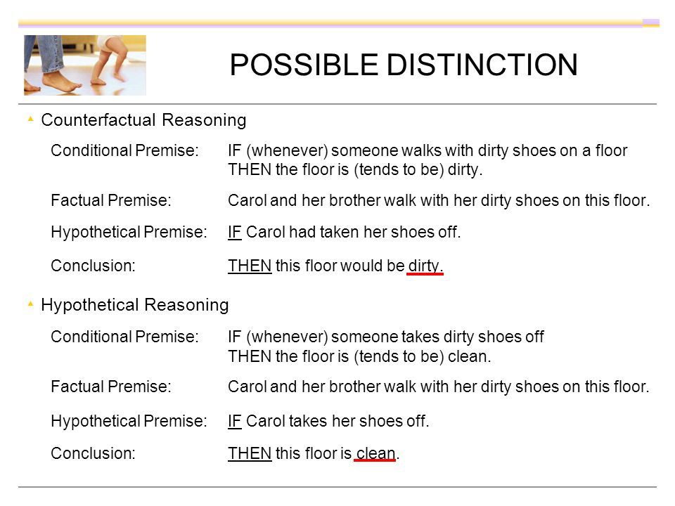 POSSIBLE DISTINCTION Counterfactual Reasoning Conditional Premise: IF (whenever) someone walks with dirty shoes on a floor THEN the floor is (tends to be) dirty.