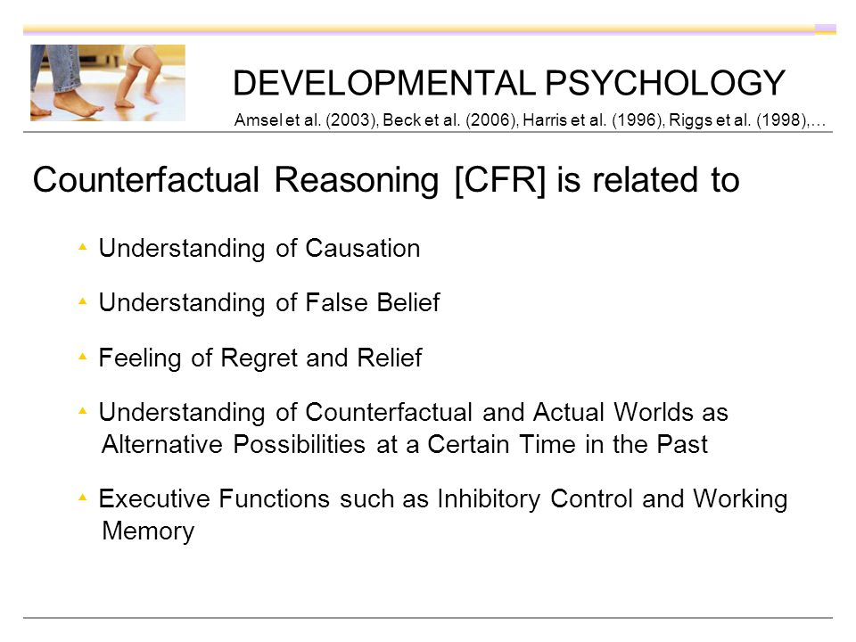 DEVELOPMENTAL PSYCHOLOGY Counterfactual Reasoning [CFR] is related to Understanding of Causation Understanding of False Belief Feeling of Regret and Relief Understanding of Counterfactual and Actual Worlds as Alternative Possibilities at a Certain Time in the Past Executive Functions such as Inhibitory Control and Working Memory Amsel et al.