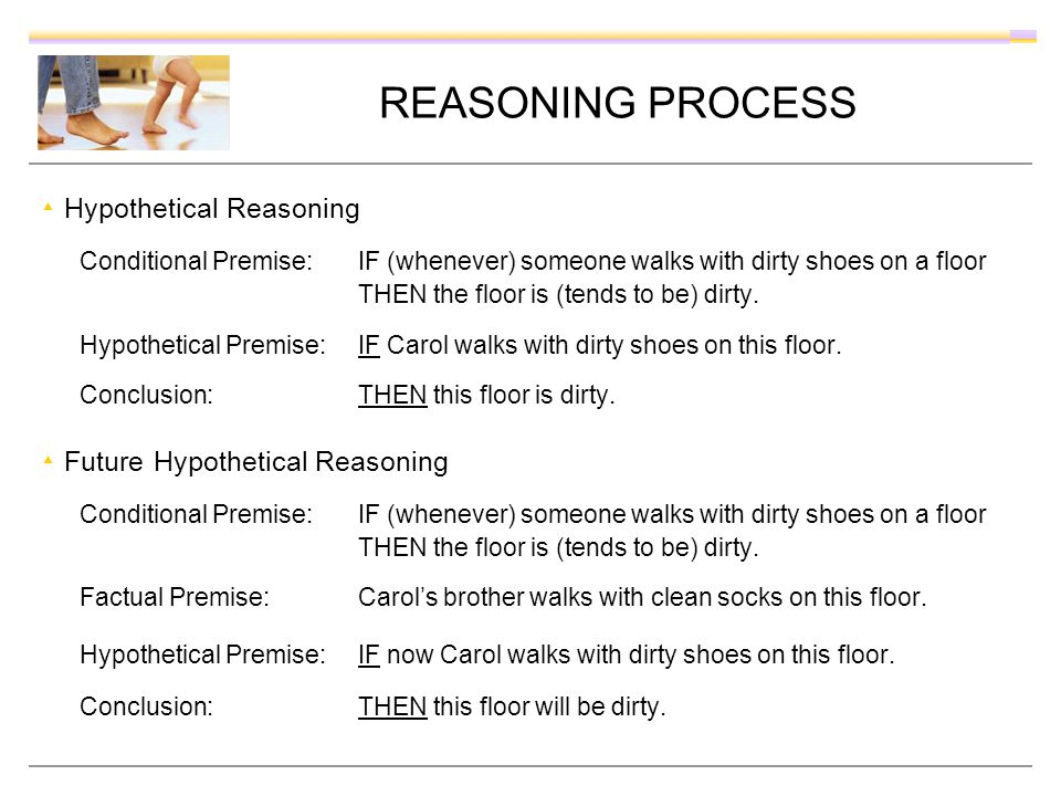 REASONING PROCESS Hypothetical Reasoning Conditional Premise: IF (whenever) someone walks with dirty shoes on a floor THEN the floor is (tends to be)