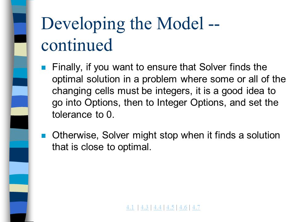 4.14.1 | 4.3 | 4.4 | 4.5 | 4.6 | 4.74.34.44.54.64.7 Developing the Model -- continued n Finally, if you want to ensure that Solver finds the optimal s