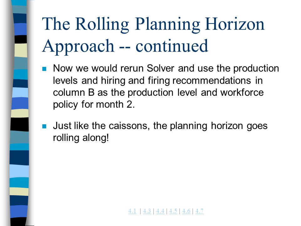4.14.1 | 4.3 | 4.4 | 4.5 | 4.6 | 4.74.34.44.54.64.7 The Rolling Planning Horizon Approach -- continued n Now we would rerun Solver and use the product