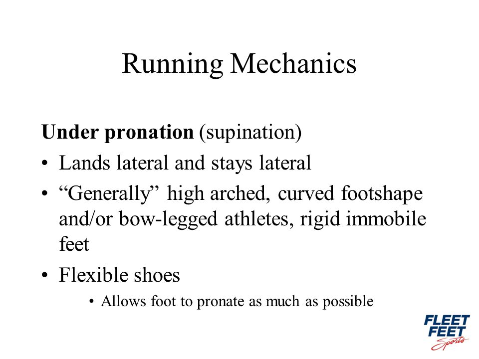 Running Mechanics Under pronation (supination) Lands lateral and stays lateral Generally high arched, curved footshape and/or bow-legged athletes, rigid immobile feet Flexible shoes Allows foot to pronate as much as possible