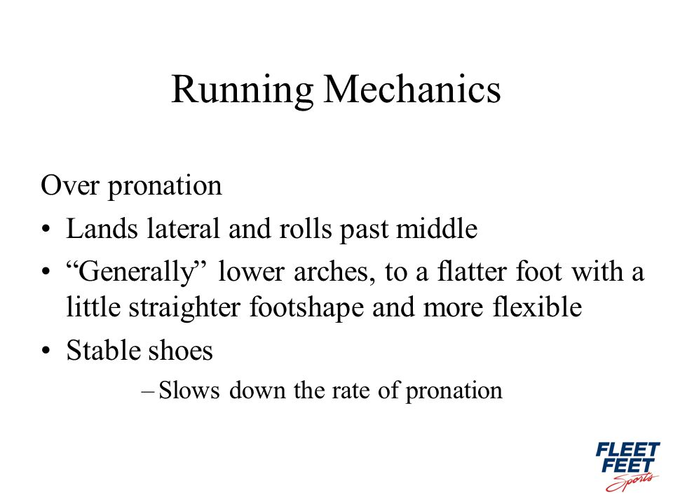 Running Mechanics Over pronation Lands lateral and rolls past middle Generally lower arches, to a flatter foot with a little straighter footshape and more flexible Stable shoes –Slows down the rate of pronation
