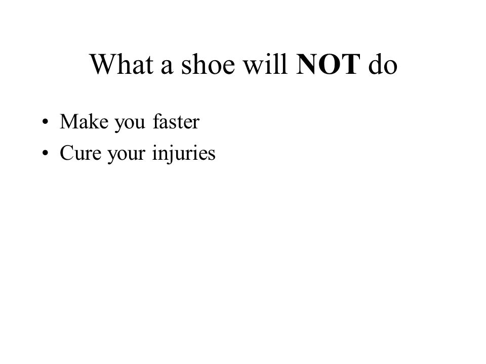 What a shoe will NOT do Make you faster Cure your injuries
