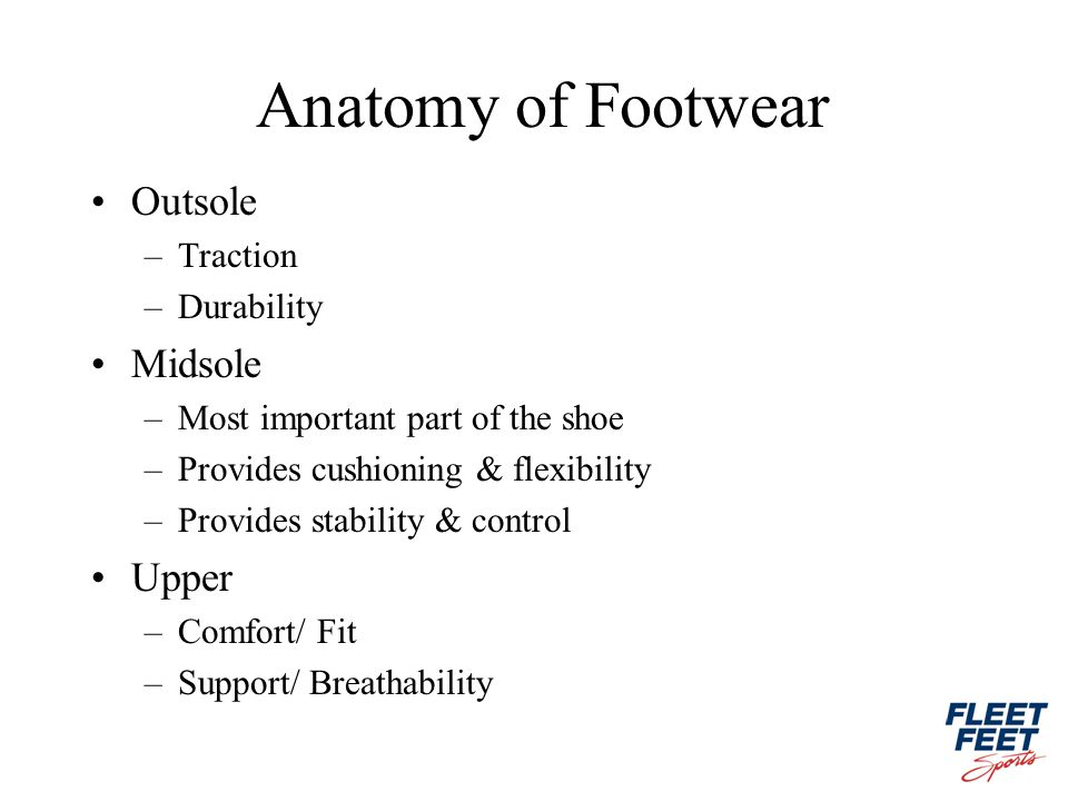Anatomy of Footwear Outsole –Traction –Durability Midsole –Most important part of the shoe –Provides cushioning & flexibility –Provides stability & control Upper –Comfort/ Fit –Support/ Breathability