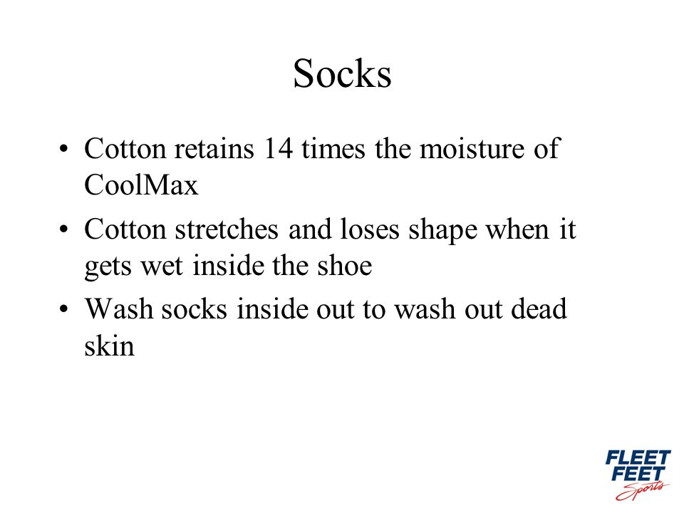 Socks Cotton retains 14 times the moisture of CoolMax Cotton stretches and loses shape when it gets wet inside the shoe Wash socks inside out to wash out dead skin