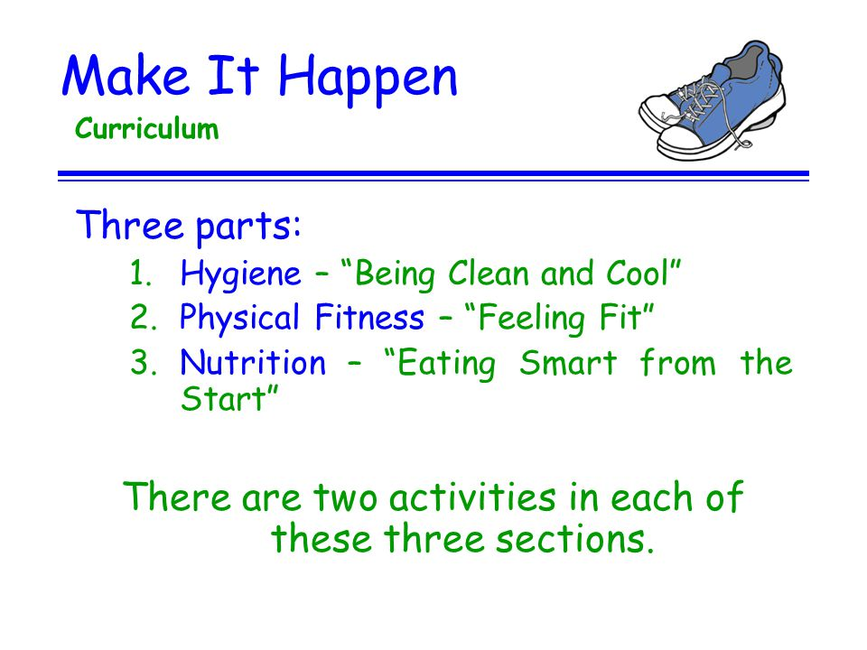 Make It Happen Curriculum Three parts: 1.Hygiene – Being Clean and Cool 2.Physical Fitness – Feeling Fit 3.Nutrition – Eating Smart from the Start The