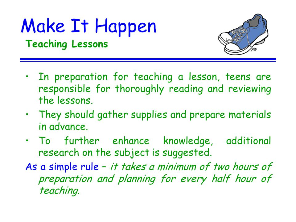 Make It Happen Teaching Lessons In preparation for teaching a lesson, teens are responsible for thoroughly reading and reviewing the lessons. They sho