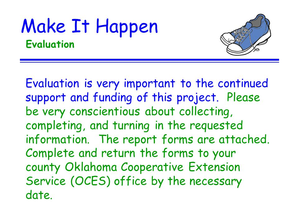 Make It Happen Evaluation Evaluation is very important to the continued support and funding of this project. Please be very conscientious about collec