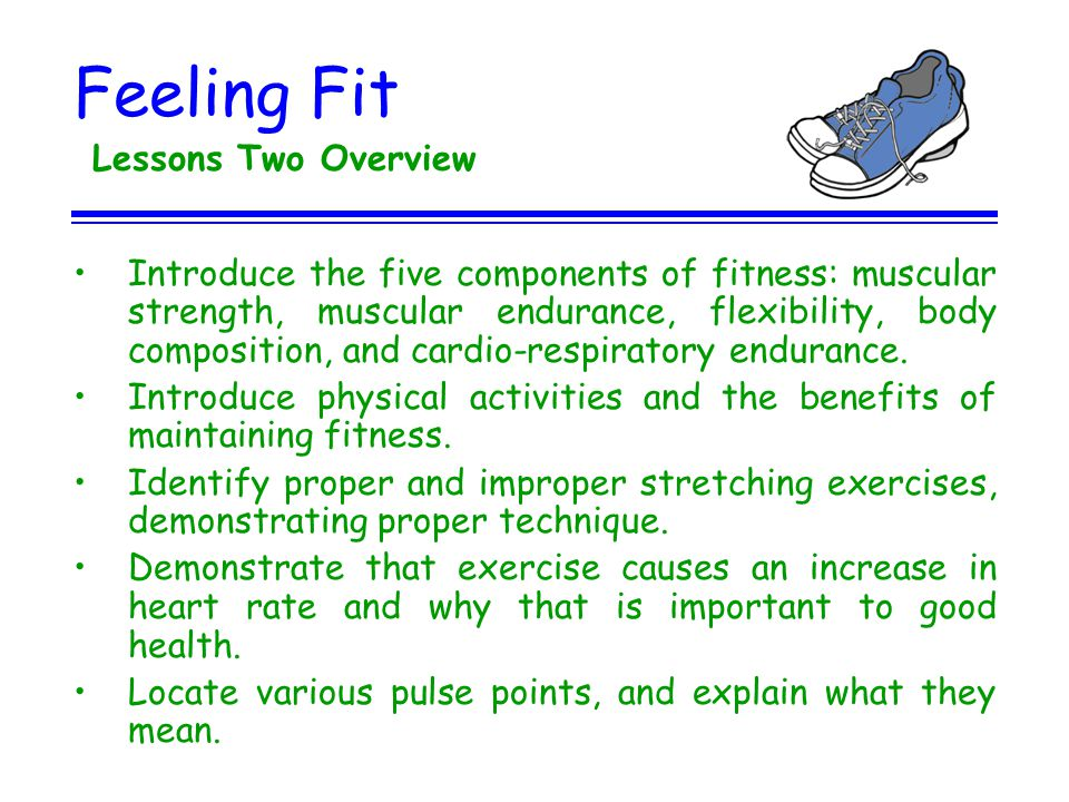 Feeling Fit Lessons Two Overview Introduce the five components of fitness: muscular strength, muscular endurance, flexibility, body composition, and c