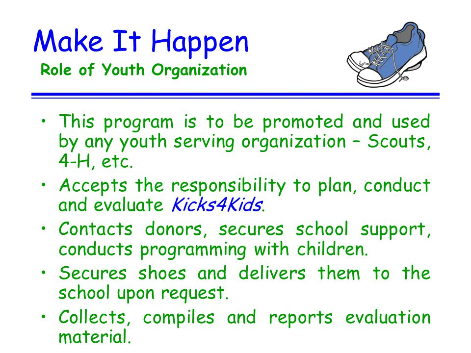 Make It Happen Role of Youth Organization This program is to be promoted and used by any youth serving organization – Scouts, 4-H, etc. Accepts the re