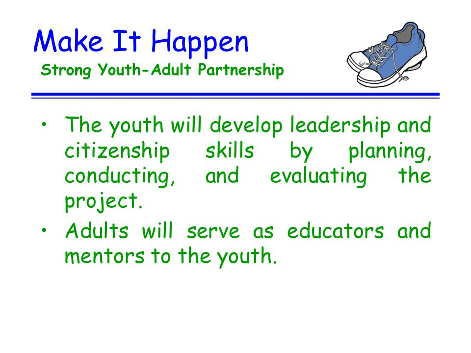 Make It Happen Strong Youth-Adult Partnership The youth will develop leadership and citizenship skills by planning, conducting, and evaluating the pro
