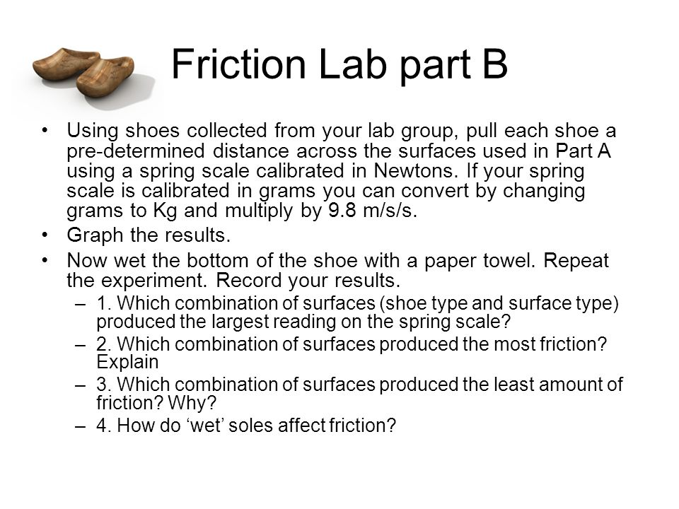 Friction Lab part B Using shoes collected from your lab group, pull each shoe a pre-determined distance across the surfaces used in Part A using a spring scale calibrated in Newtons.