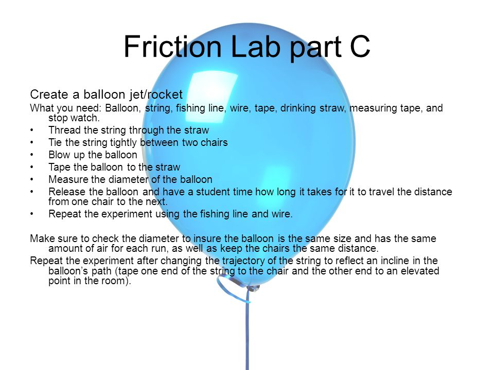 Friction Lab part C Create a balloon jet/rocket What you need: Balloon, string, fishing line, wire, tape, drinking straw, measuring tape, and stop watch.