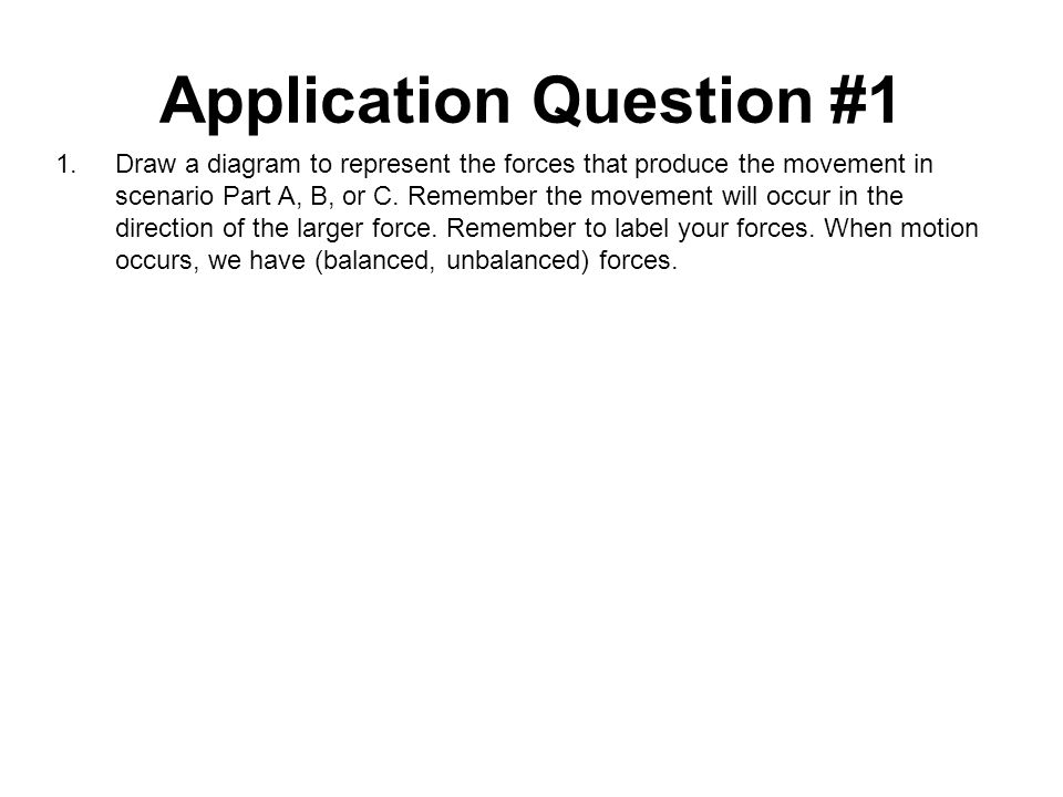 Application Question #1 1.Draw a diagram to represent the forces that produce the movement in scenario Part A, B, or C.