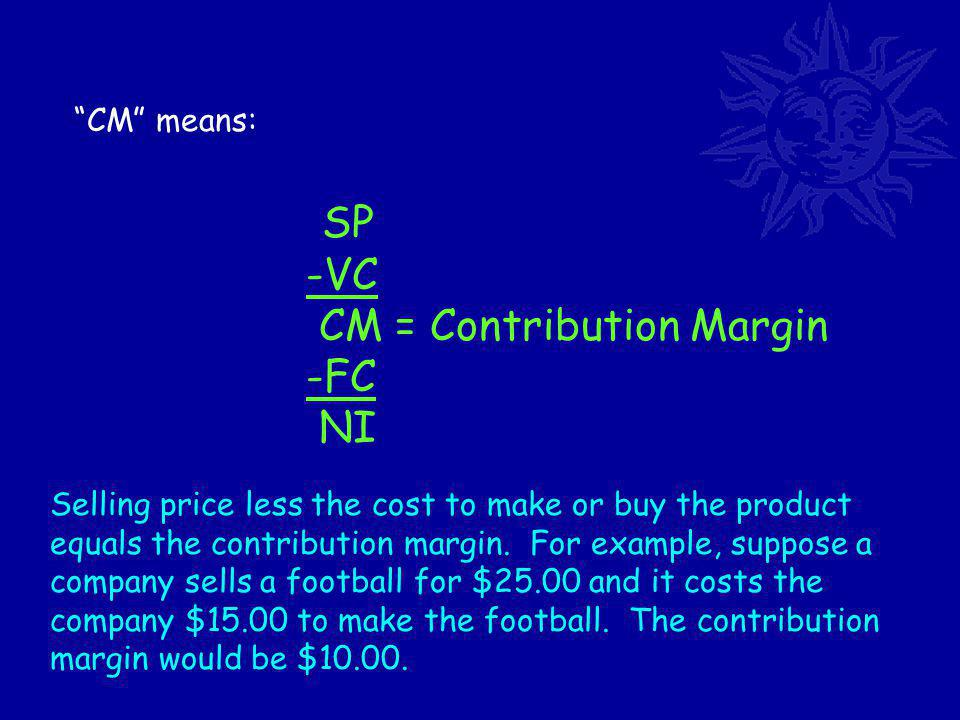 CM means: SP -VC CM = Contribution Margin -FC NI Selling price less the cost to make or buy the product equals the contribution margin.