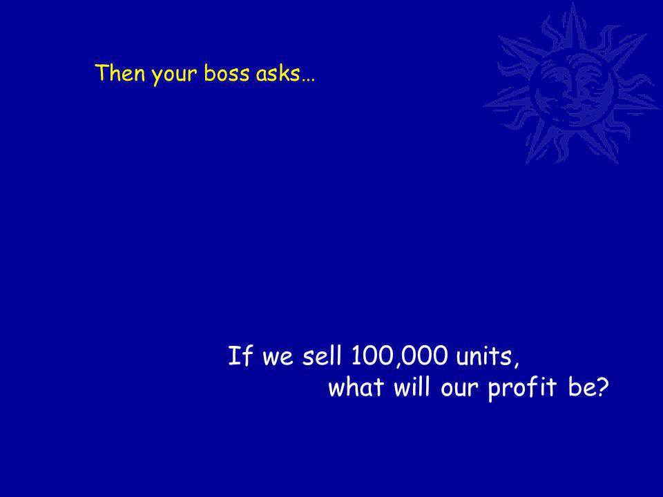 Then your boss asks… If we sell 100,000 units, what will our profit be