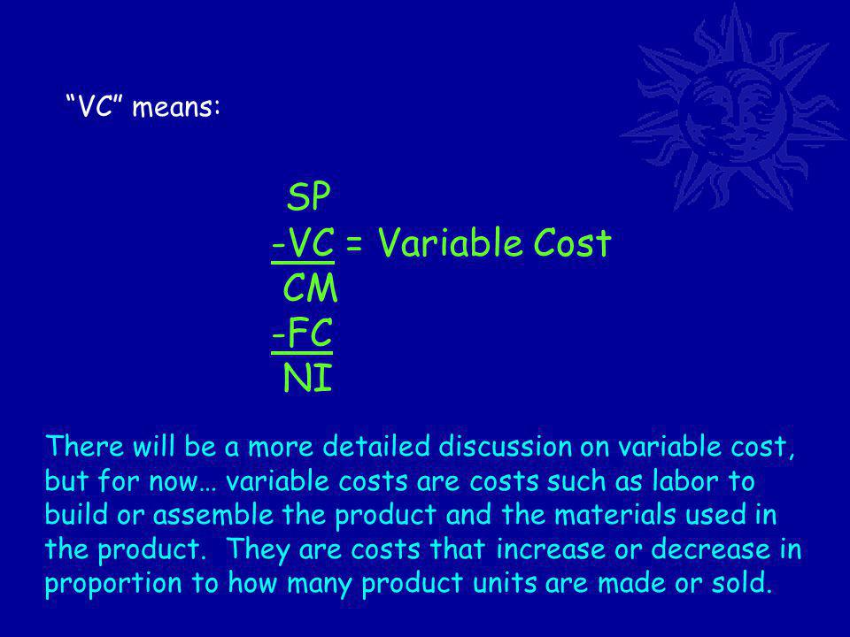 VC means: SP -VC = Variable Cost CM -FC NI There will be a more detailed discussion on variable cost, but for now… variable costs are costs such as labor to build or assemble the product and the materials used in the product.