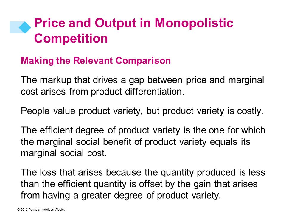© 2012 Pearson Addison-Wesley Making the Relevant Comparison The markup that drives a gap between price and marginal cost arises from product differentiation.