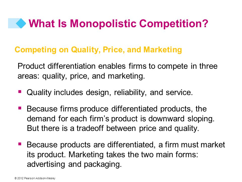 © 2012 Pearson Addison-Wesley Competing on Quality, Price, and Marketing Product differentiation enables firms to compete in three areas: quality, price, and marketing.