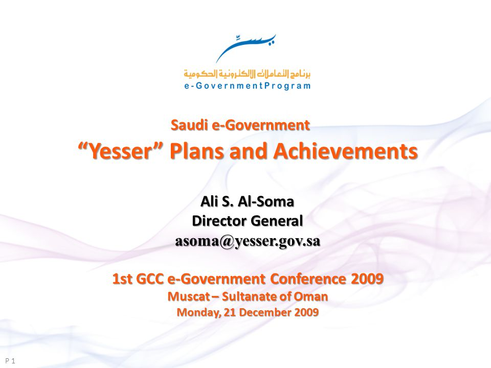 Saudi e-Government Yesser Plans and Achievements P 1 1st GCC e-Government Conference 2009 Muscat – Sultanate of Oman Monday, 21 December 2009 Ali S.