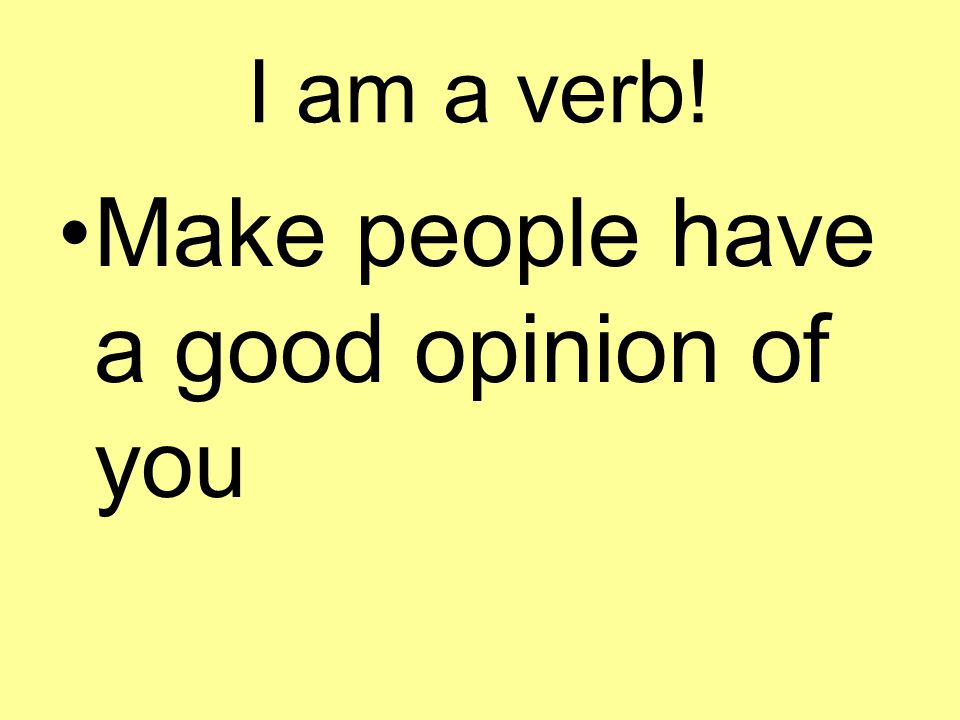 I am a verb! Make people have a good opinion of you