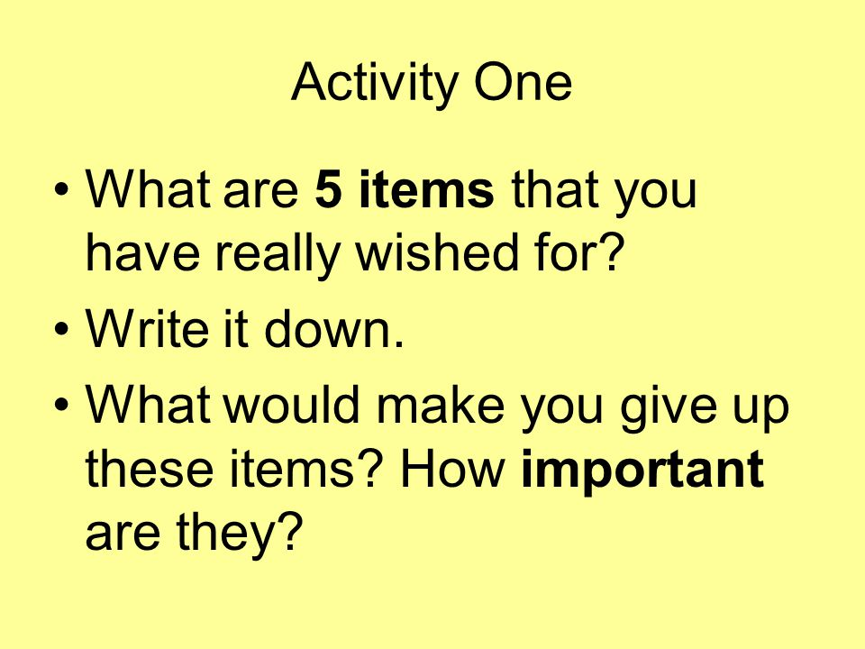 Activity One What are 5 items that you have really wished for? Write it down. What would make you give up these items? How important are they?